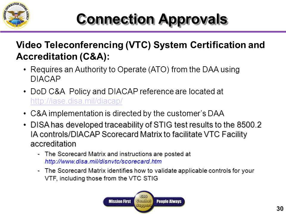 30 Connection Approvals Video Teleconferencing (VTC) System Certification and Accreditation (C&A): Requires an Authority to Operate (ATO) from the DAA using DIACAP DoD C&A Policy and DIACAP reference are located at http://iase.disa.mil/diacap/ http://iase.disa.mil/diacap/ C&A implementation is directed by the customer's DAA DISA has developed traceability of STIG test results to the 8500.2 IA controls/DIACAP Scorecard Matrix to facilitate VTC Facility accreditationDISA has developed traceability of STIG test results to the 8500.2 IA controls/DIACAP Scorecard Matrix to facilitate VTC Facility accreditation -The Scorecard Matrix and instructions are posted at http://www.disa.mil/disnvtc/scorecard.htm -The Scorecard Matrix identifies how to validate applicable controls for your VTF, including those from the VTC STIG