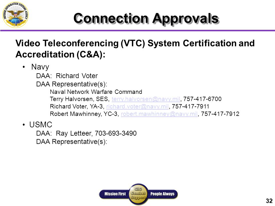 32 Connection Approvals Video Teleconferencing (VTC) System Certification and Accreditation (C&A): Navy DAA: Richard Voter DAA Representative(s): Naval Network Warfare Command Terry Halvorsen, SES, terry.halvorsen@navy.mil, 757-417-6700terry.halvorsen@navy.mil Richard Voter, YA-3, richard.voter@navy.mil, 757-417-7911richard.voter@navy.mil Robert Mawhinney, YC-3, robert.mawhinney@navy.mil, 757-417-7912robert.mawhinney@navy.mil USMC DAA: Ray Letteer, 703-693-3490 DAA Representative(s):