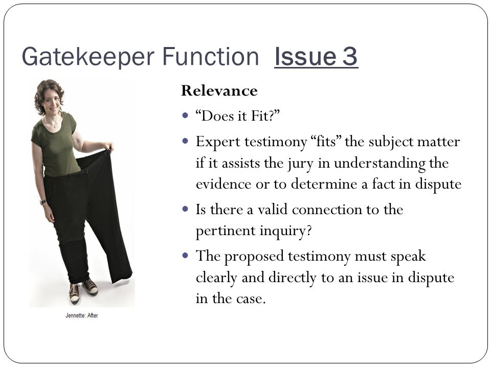 Gatekeeper Function Issue 3 Relevance Does it Fit Expert testimony fits the subject matter if it assists the jury in understanding the evidence or to determine a fact in dispute Is there a valid connection to the pertinent inquiry.