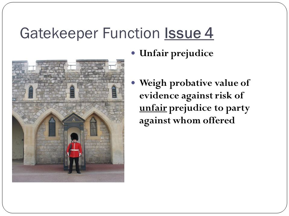 Gatekeeper Function Issue 4 Unfair prejudice Weigh probative value of evidence against risk of unfair prejudice to party against whom offered