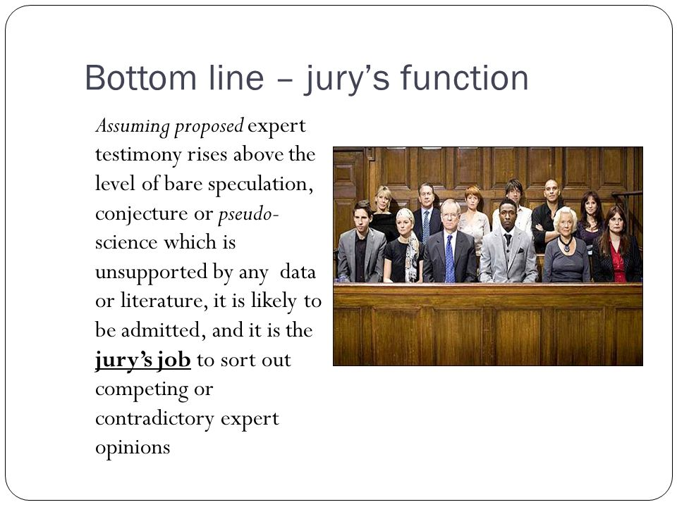 Bottom line – jury's function Assuming proposed expert testimony rises above the level of bare speculation, conjecture or pseudo- science which is unsupported by any data or literature, it is likely to be admitted, and it is the jury's job to sort out competing or contradictory expert opinions