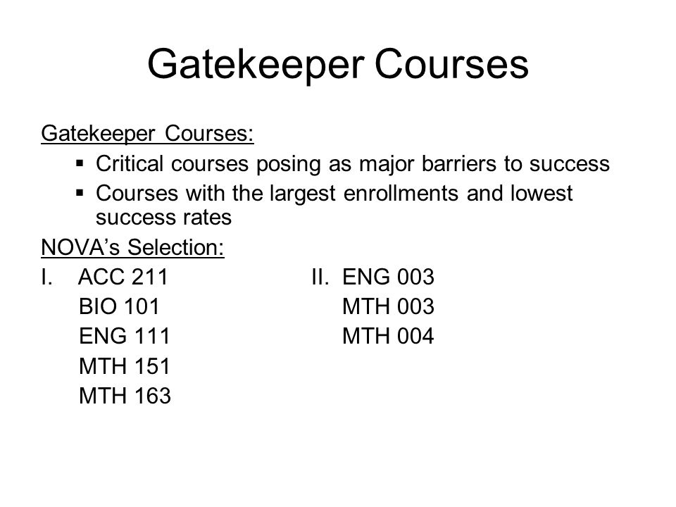Gatekeeper Courses Gatekeeper Courses:  Critical courses posing as major barriers to success  Courses with the largest enrollments and lowest succes