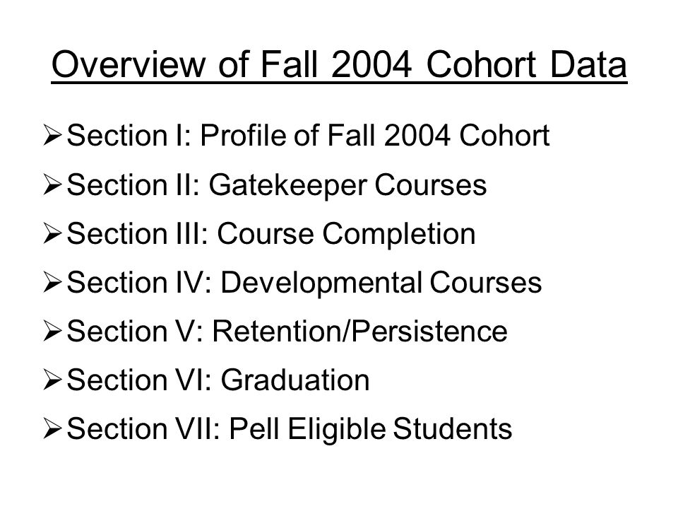 Overview of Fall 2004 Cohort Data  Section I: Profile of Fall 2004 Cohort  Section II: Gatekeeper Courses  Section III: Course Completion  Section IV: Developmental Courses  Section V: Retention/Persistence  Section VI: Graduation  Section VII: Pell Eligible Students