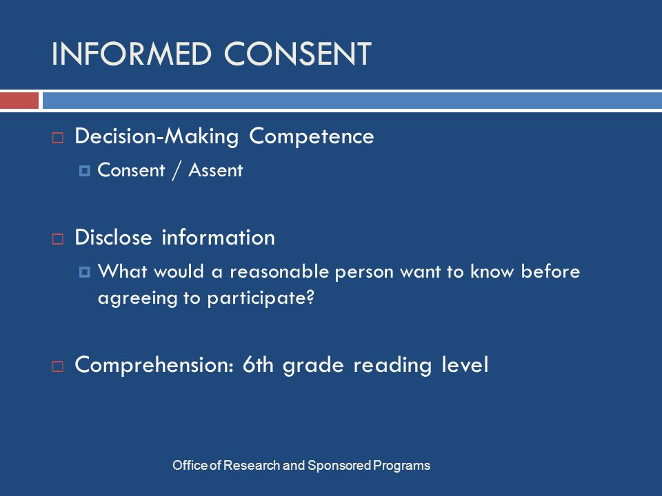 INFORMED CONSENT Office of Research and Sponsored Programs  Decision-Making Competence  Consent / Assent  Disclose information  What would a reasonable person want to know before agreeing to participate.
