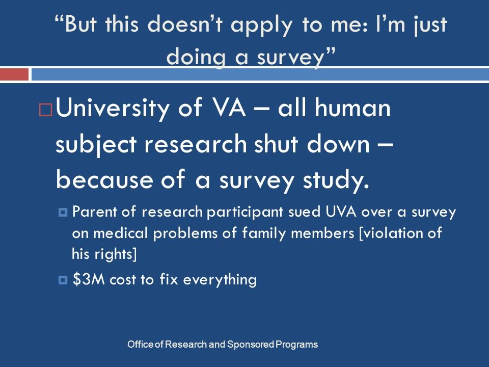What counts as research? Office of Research and Sponsored Programs A systematic investigation designed to develop or contribute to generalizable knowledge.  Includes pilot studies  Excludes assessments of quality control and teaching, DM polls, etc.