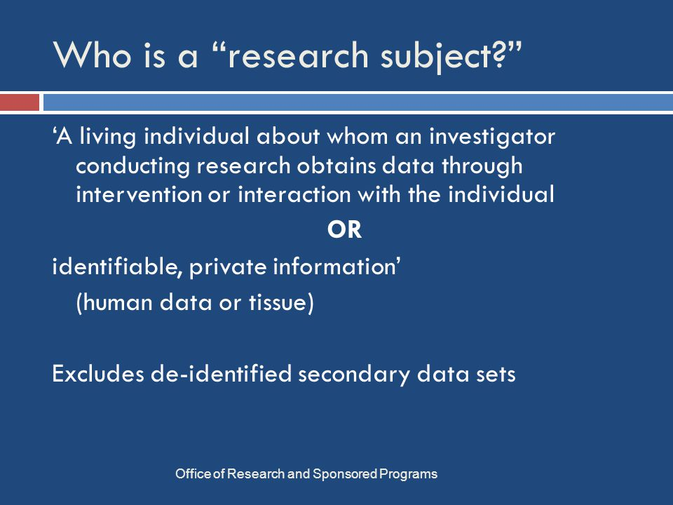 SURVEYS Office of Research and Sponsored Programs  Include all elements of consent  For online surveys: add a 'Click here if you agree' button  Must allow Ss to omit items  Cannot penalize for failure to complete  Qualtrics:  research.olemiss.edu/resources/surveys