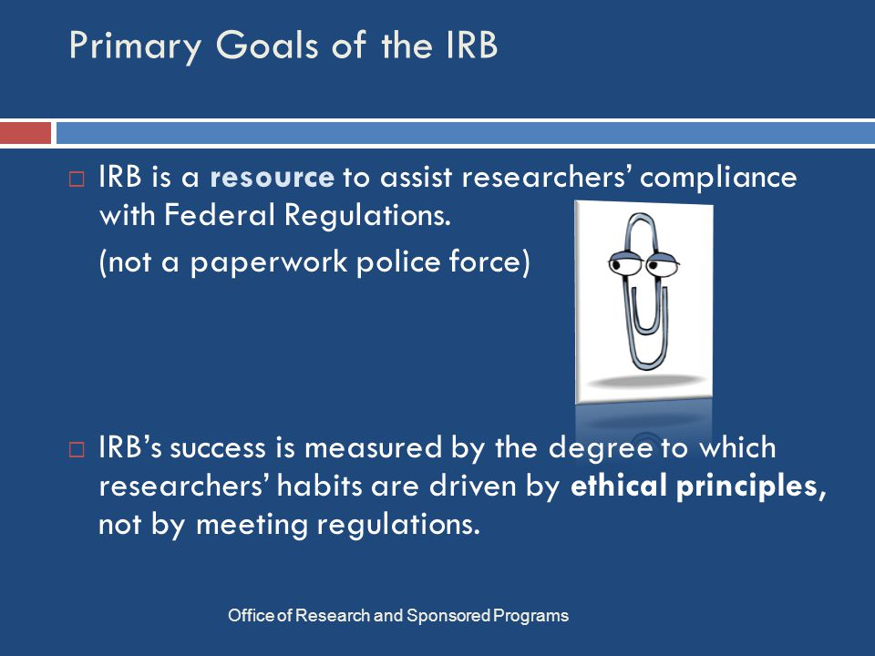 Primary Goals of the IRB Office of Research and Sponsored Programs  IRB is a resource to assist researchers' compliance with Federal Regulations.