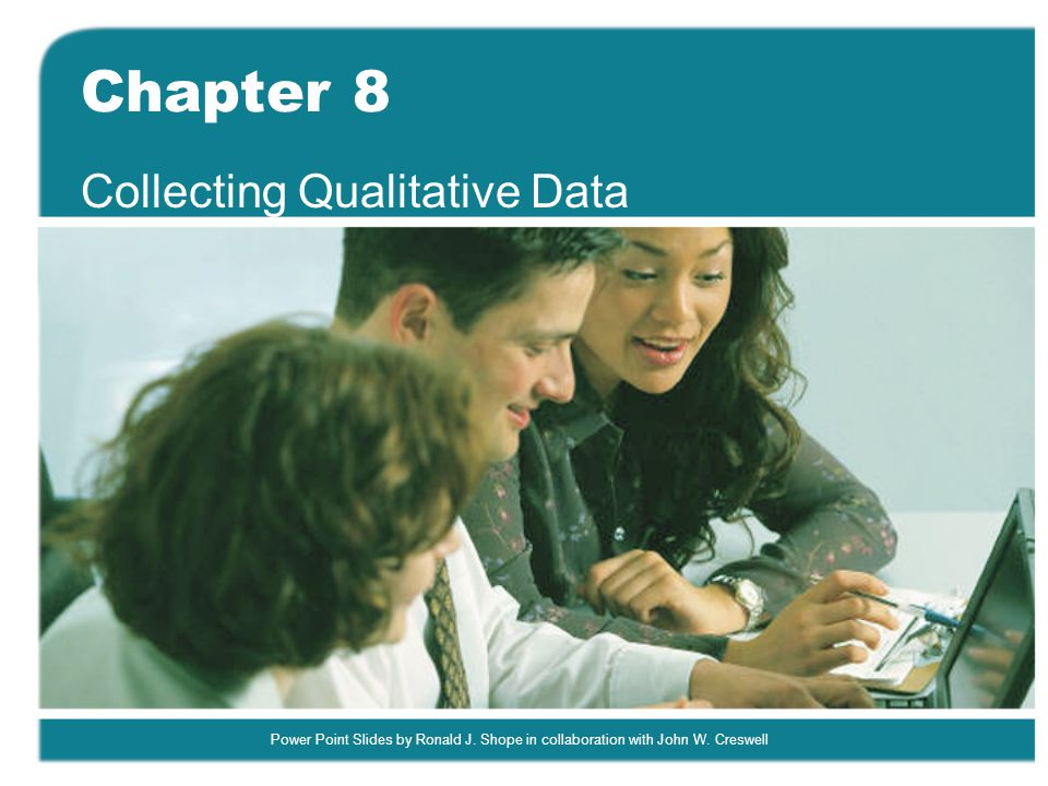 Power Point Slides by Ronald J. Shope in collaboration with John W. Creswell Chapter 8 Collecting Qualitative Data