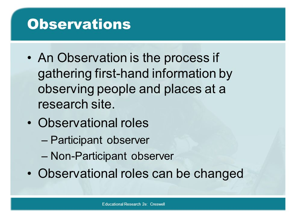 Educational Research 2e: Creswell Observations An Observation is the process if gathering first-hand information by observing people and places at a r