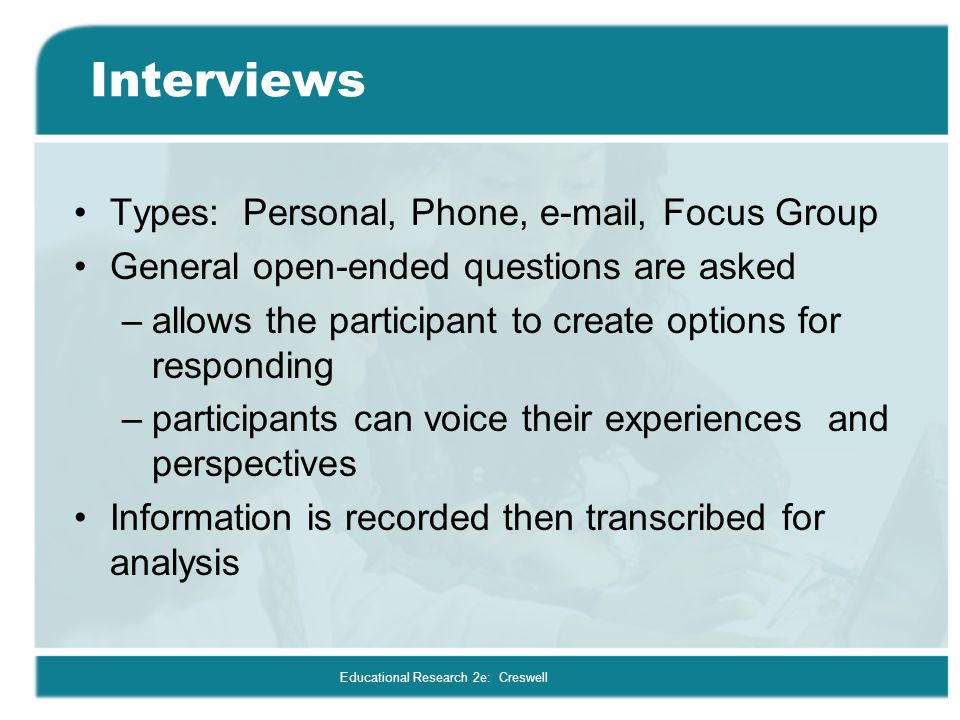 Educational Research 2e: Creswell Interviews Types: Personal, Phone, e-mail, Focus Group General open-ended questions are asked –allows the participan