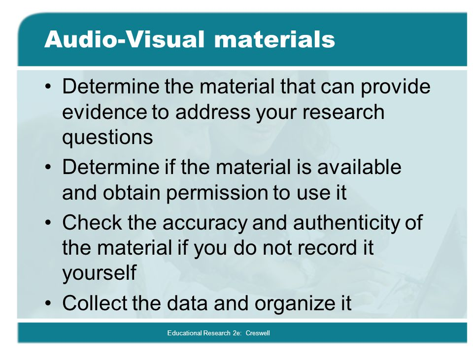 Educational Research 2e: Creswell Audio-Visual materials Determine the material that can provide evidence to address your research questions Determine