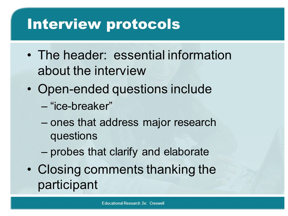 """Educational Research 2e: Creswell Interview protocols The header: essential information about the interview Open-ended questions include –""""ice-breaker"""