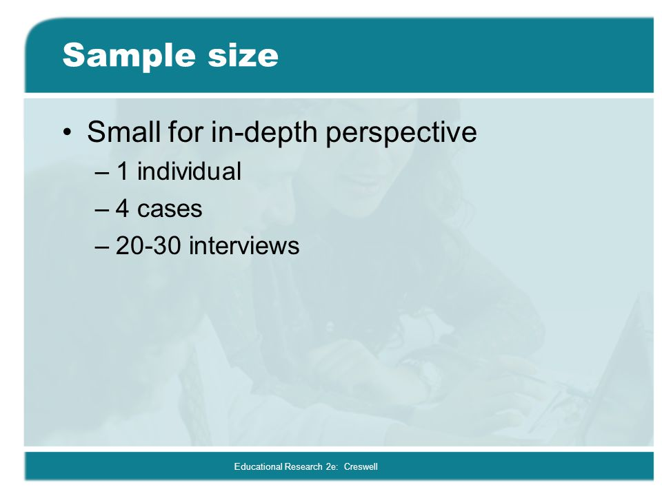 Educational Research 2e: Creswell Sample size Small for in-depth perspective –1 individual –4 cases –20-30 interviews