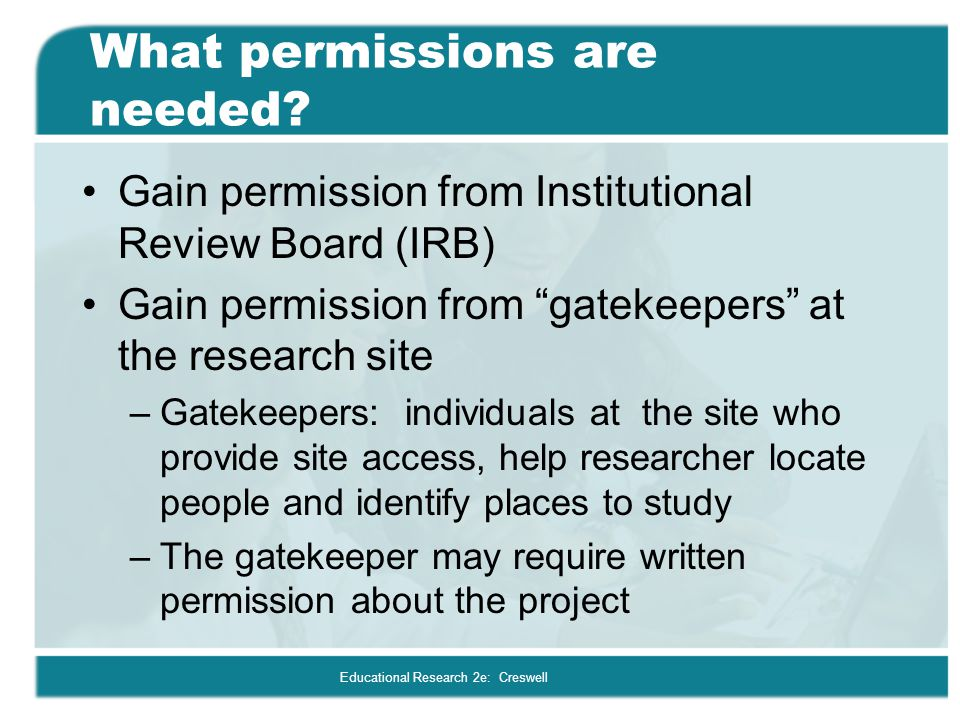 """Educational Research 2e: Creswell What permissions are needed? Gain permission from Institutional Review Board (IRB) Gain permission from """"gatekeepers"""