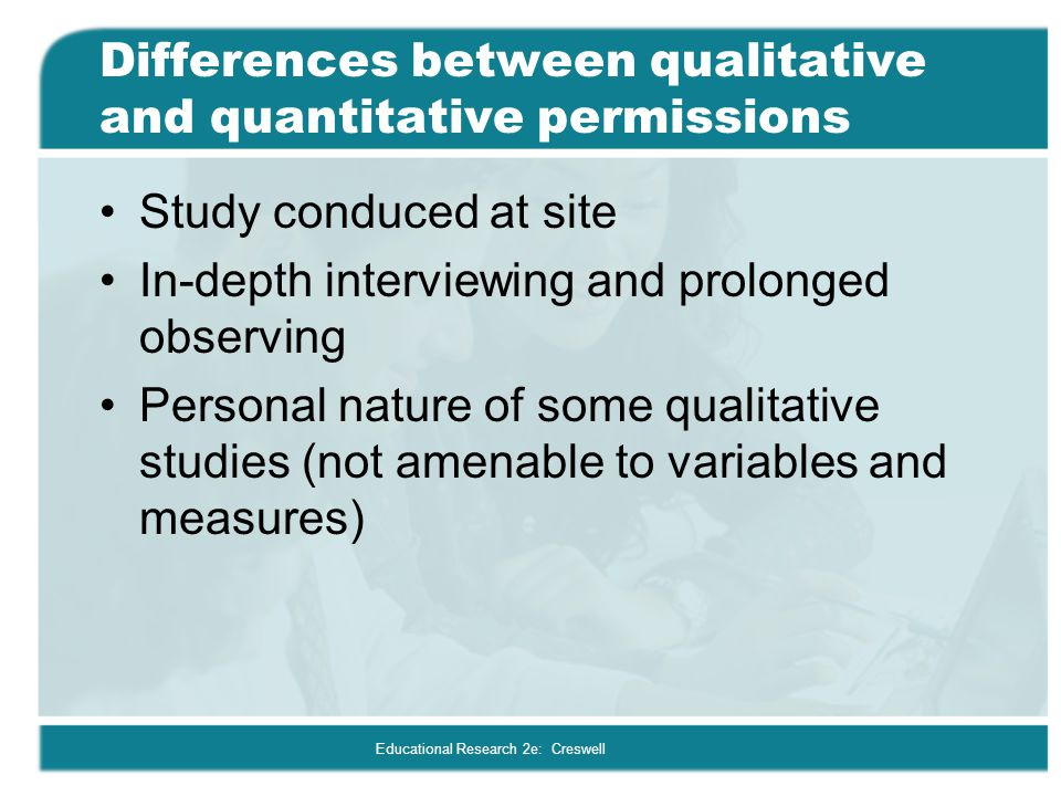 Educational Research 2e: Creswell Differences between qualitative and quantitative permissions Study conduced at site In-depth interviewing and prolon