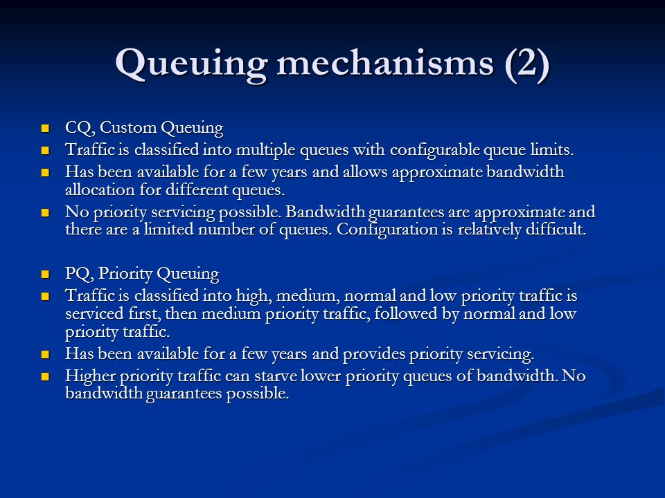 Queuing mechanisms (2) CQ, Custom Queuing CQ, Custom Queuing Traffic is classified into multiple queues with configurable queue limits.
