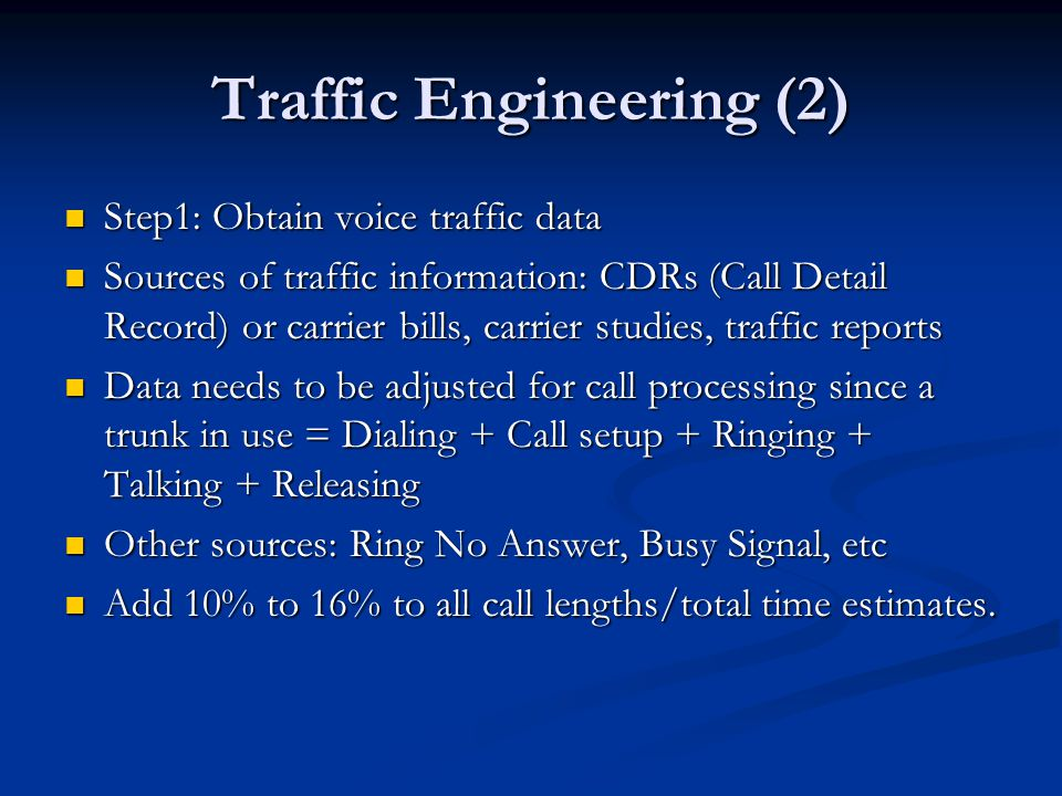 Traffic Engineering (2) Step1: Obtain voice traffic data Step1: Obtain voice traffic data Sources of traffic information: CDRs (Call Detail Record) or carrier bills, carrier studies, traffic reports Sources of traffic information: CDRs (Call Detail Record) or carrier bills, carrier studies, traffic reports Data needs to be adjusted for call processing since a trunk in use = Dialing + Call setup + Ringing + Talking + Releasing Data needs to be adjusted for call processing since a trunk in use = Dialing + Call setup + Ringing + Talking + Releasing Other sources: Ring No Answer, Busy Signal, etc Other sources: Ring No Answer, Busy Signal, etc Add 10% to 16% to all call lengths/total time estimates.
