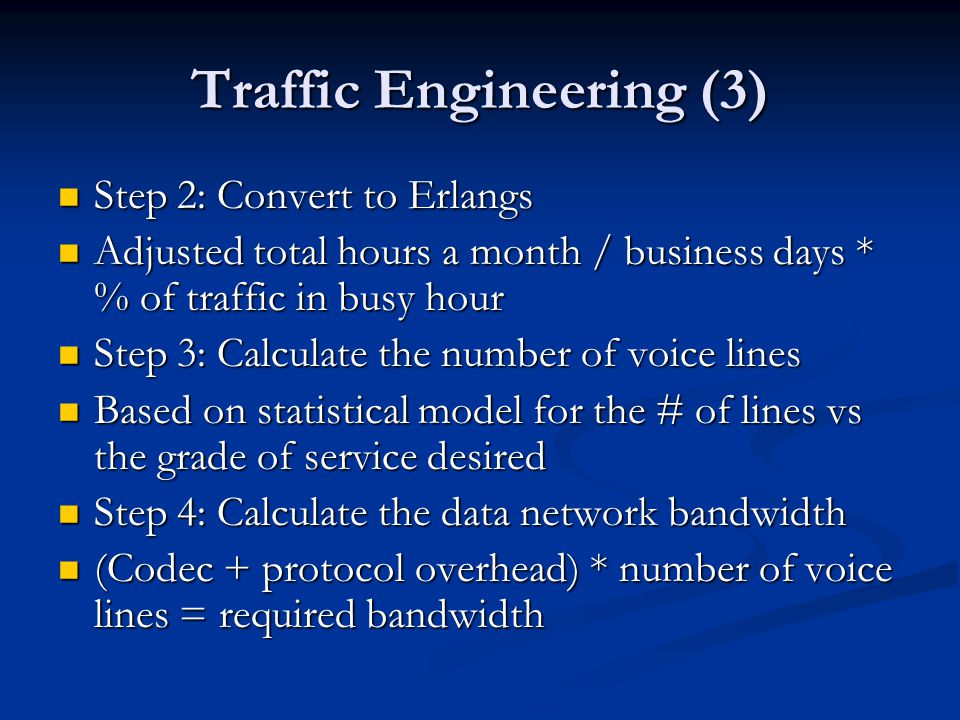 Traffic Engineering (3) Step 2: Convert to Erlangs Step 2: Convert to Erlangs Adjusted total hours a month / business days * % of traffic in busy hour Adjusted total hours a month / business days * % of traffic in busy hour Step 3: Calculate the number of voice lines Step 3: Calculate the number of voice lines Based on statistical model for the # of lines vs the grade of service desired Based on statistical model for the # of lines vs the grade of service desired Step 4: Calculate the data network bandwidth Step 4: Calculate the data network bandwidth (Codec + protocol overhead) * number of voice lines = required bandwidth (Codec + protocol overhead) * number of voice lines = required bandwidth