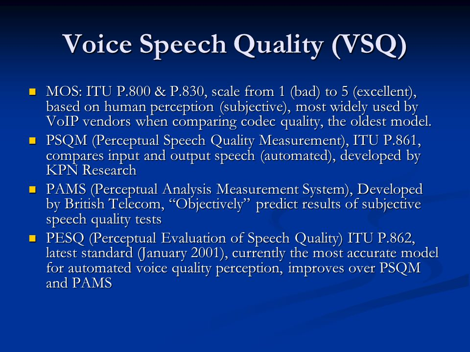 Voice Speech Quality (VSQ) MOS: ITU P.800 & P.830, scale from 1 (bad) to 5 (excellent), based on human perception (subjective), most widely used by VoIP vendors when comparing codec quality, the oldest model.