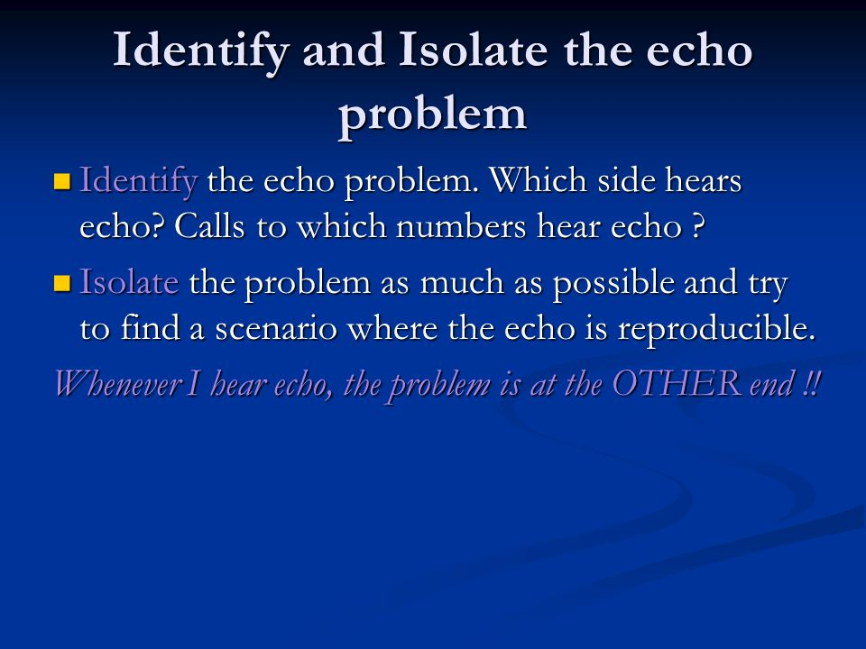 Identify and Isolate the echo problem Identify the echo problem.
