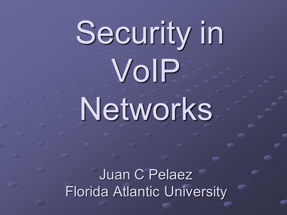 Security in VoIP Networks Juan C Pelaez Florida Atlantic University Security in VoIP Networks Juan C Pelaez Florida Atlantic University