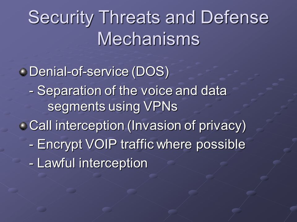 Security Threats and Defense Mechanisms Denial-of-service (DOS) - Separation of the voice and data segments using VPNs Call interception (Invasion of privacy) - Encrypt VOIP traffic where possible - Lawful interception