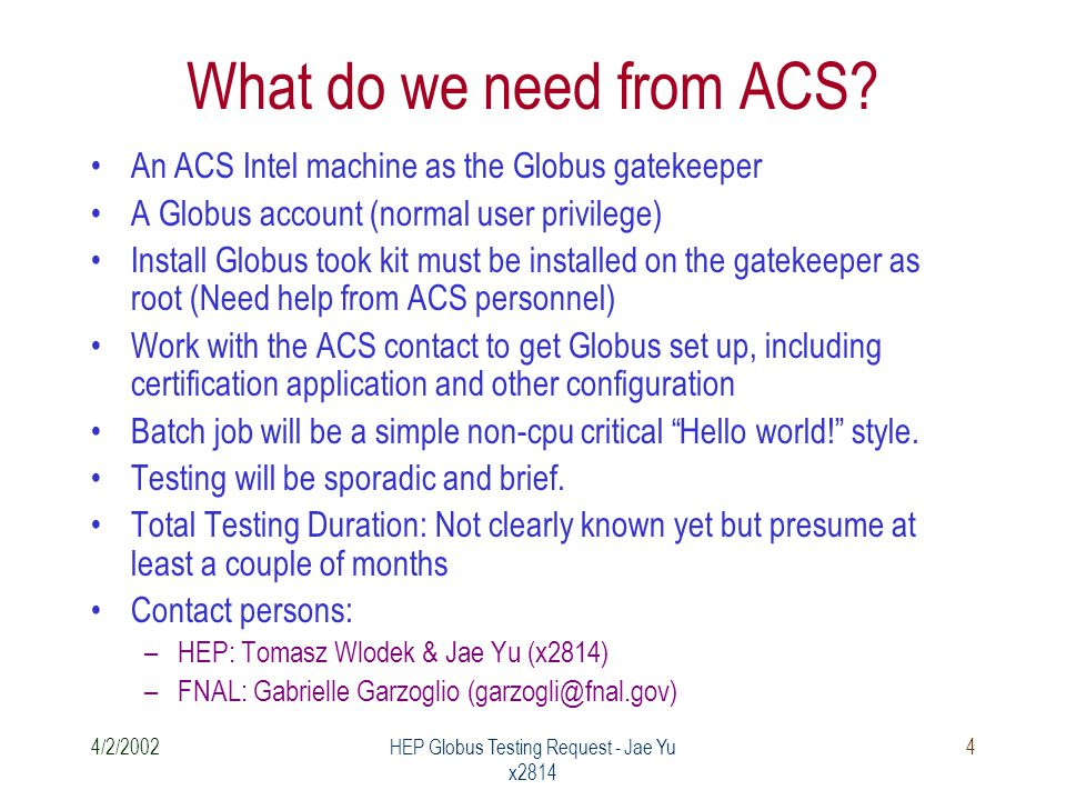 4/2/2002HEP Globus Testing Request - Jae Yu x2814 4 What do we need from ACS.