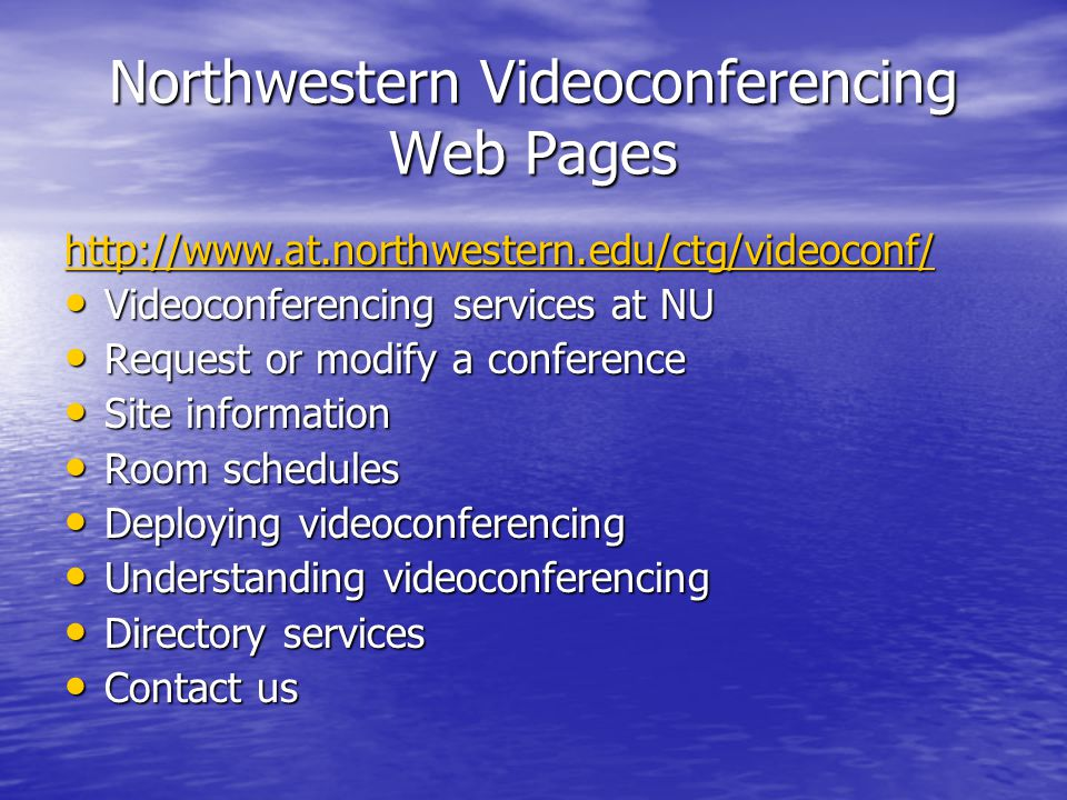 Northwestern Videoconferencing Web Pages http://www.at.northwestern.edu/ctg/videoconf/ Videoconferencing services at NU Videoconferencing services at NU Request or modify a conference Request or modify a conference Site information Site information Room schedules Room schedules Deploying videoconferencing Deploying videoconferencing Understanding videoconferencing Understanding videoconferencing Directory services Directory services Contact us Contact us