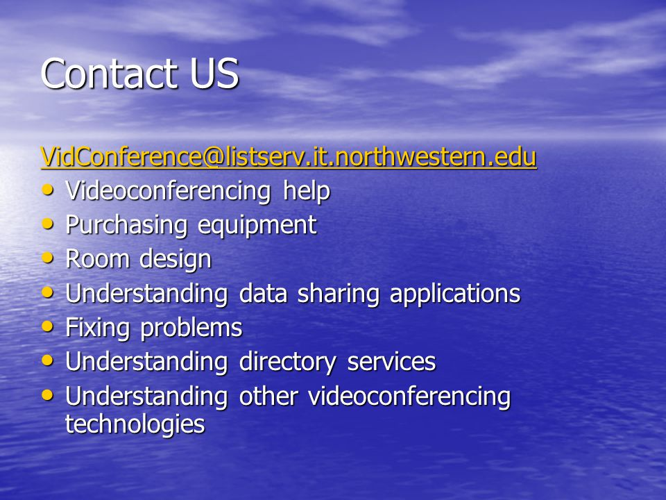 Contact US VidConference@listserv.it.northwestern.edu Videoconferencing help Videoconferencing help Purchasing equipment Purchasing equipment Room design Room design Understanding data sharing applications Understanding data sharing applications Fixing problems Fixing problems Understanding directory services Understanding directory services Understanding other videoconferencing technologies Understanding other videoconferencing technologies