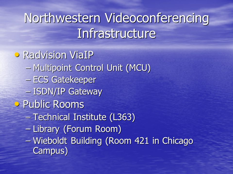 Northwestern Videoconferencing Infrastructure Radvision ViaIP Radvision ViaIP –Multipoint Control Unit (MCU) –ECS Gatekeeper –ISDN/IP Gateway Public Rooms Public Rooms –Technical Institute (L363) –Library (Forum Room) –Wieboldt Building (Room 421 in Chicago Campus)