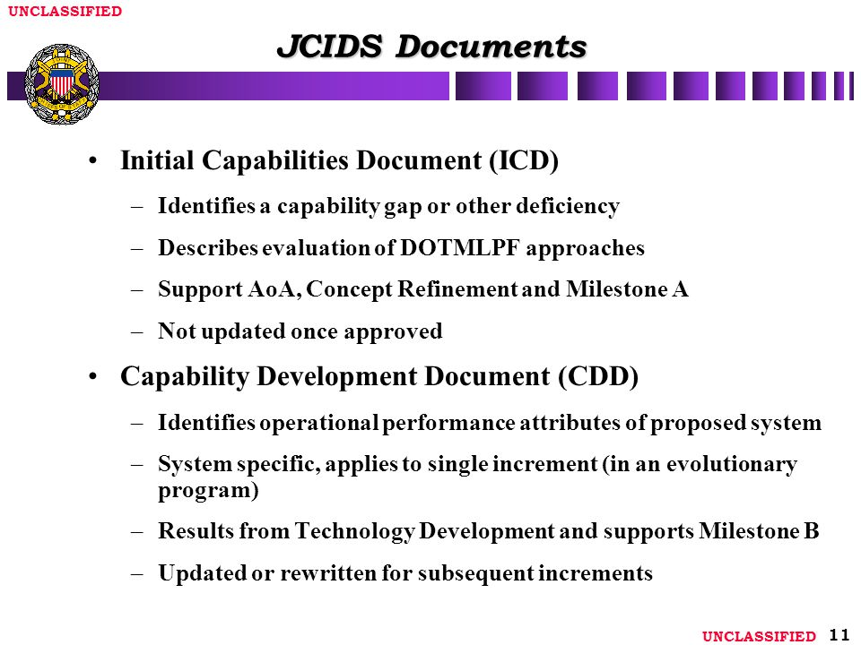 UNCLASSIFIED 11 JCIDS Documents Initial Capabilities Document (ICD) –Identifies a capability gap or other deficiency –Describes evaluation of DOTMLPF approaches –Support AoA, Concept Refinement and Milestone A –Not updated once approved Capability Development Document (CDD) –Identifies operational performance attributes of proposed system –System specific, applies to single increment (in an evolutionary program) –Results from Technology Development and supports Milestone B –Updated or rewritten for subsequent increments