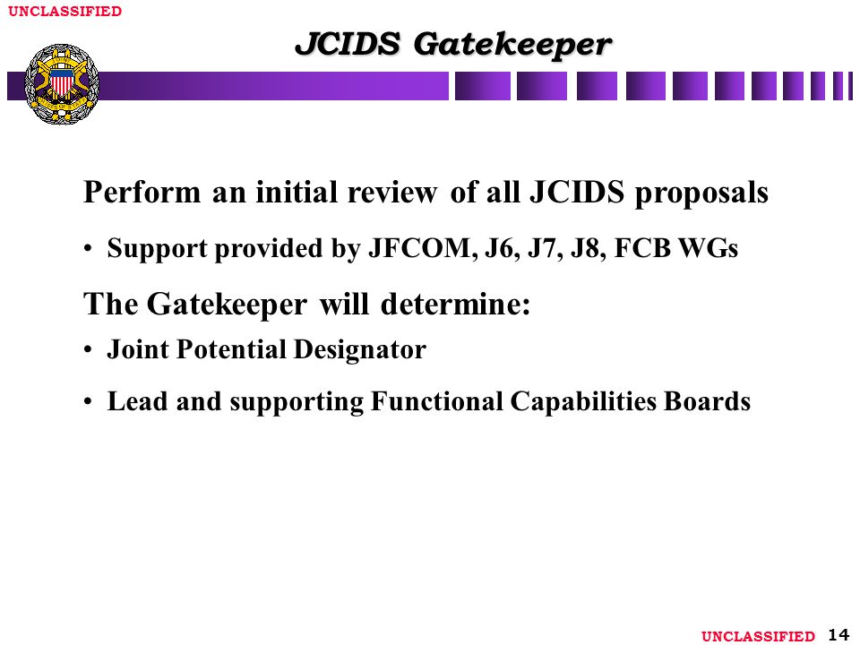 UNCLASSIFIED 14 JCIDS Gatekeeper Perform an initial review of all JCIDS proposals Support provided by JFCOM, J6, J7, J8, FCB WGs The Gatekeeper will determine: Joint Potential Designator Lead and supporting Functional Capabilities Boards