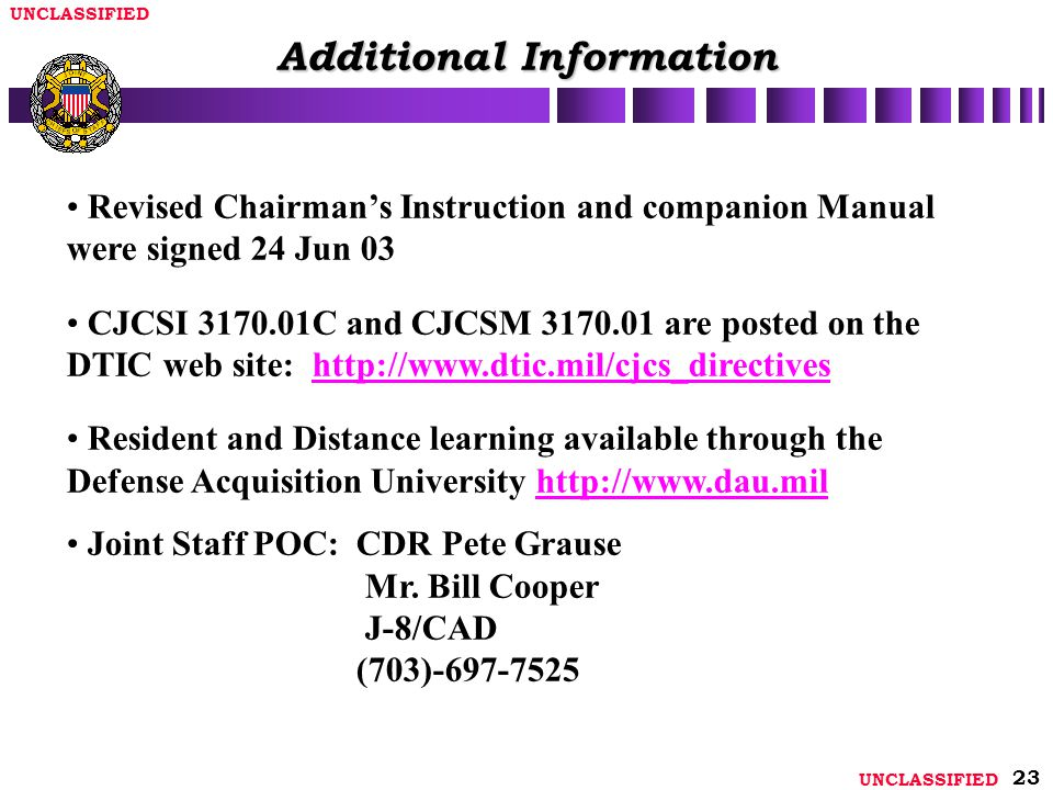UNCLASSIFIED 23 Revised Chairman's Instruction and companion Manual were signed 24 Jun 03 CJCSI 3170.01C and CJCSM 3170.01 are posted on the DTIC web site: http://www.dtic.mil/cjcs_directiveshttp://www.dtic.mil/cjcs_directives Resident and Distance learning available through the Defense Acquisition University http://www.dau.milhttp://www.dau.mil Joint Staff POC: CDR Pete Grause Mr.