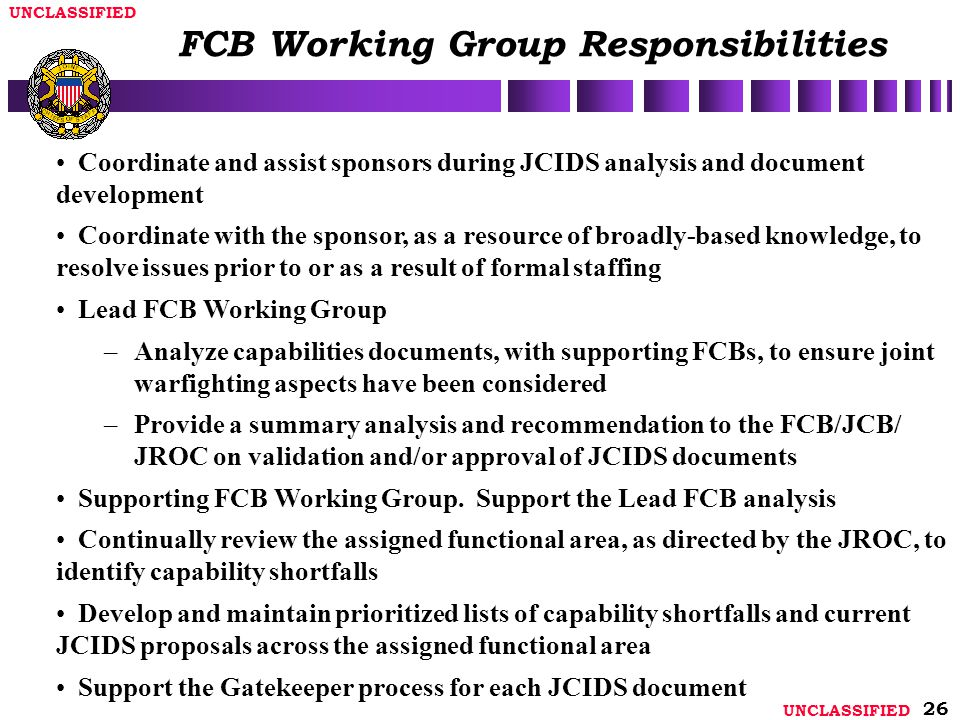 UNCLASSIFIED 26 Coordinate and assist sponsors during JCIDS analysis and document development Coordinate with the sponsor, as a resource of broadly-based knowledge, to resolve issues prior to or as a result of formal staffing Lead FCB Working Group – –Analyze capabilities documents, with supporting FCBs, to ensure joint warfighting aspects have been considered – –Provide a summary analysis and recommendation to the FCB/JCB/ JROC on validation and/or approval of JCIDS documents Supporting FCB Working Group.