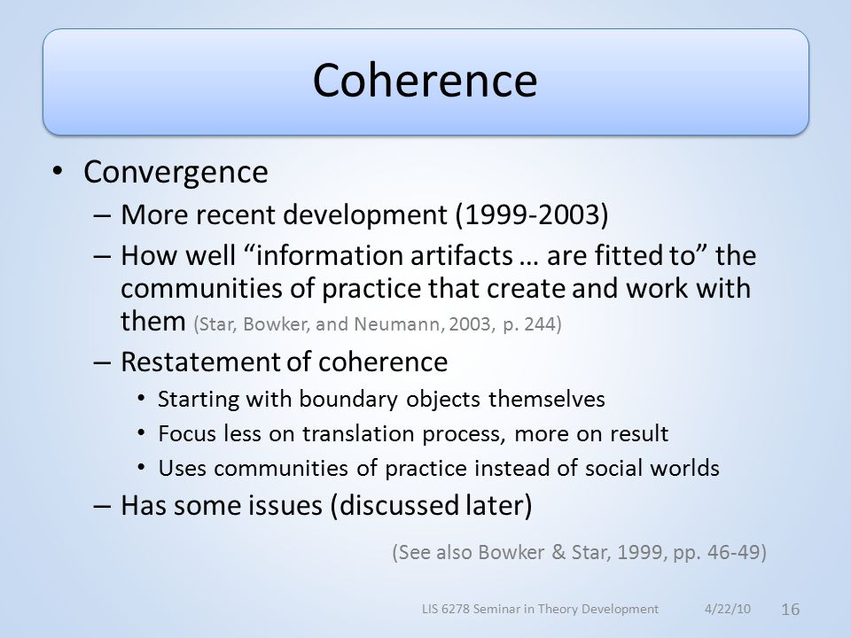 Coherence Convergence – More recent development (1999-2003) – How well information artifacts … are fitted to the communities of practice that create and work with them (Star, Bowker, and Neumann, 2003, p.