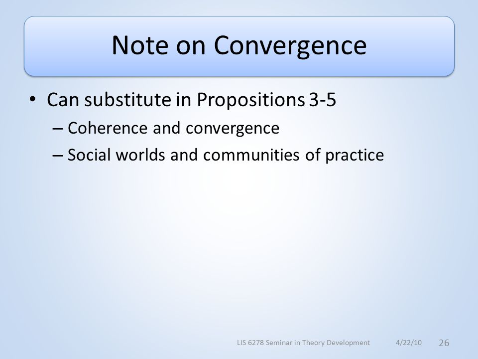 Note on Convergence Can substitute in Propositions 3-5 – Coherence and convergence – Social worlds and communities of practice 4/22/10LIS 6278 Seminar in Theory Development 26