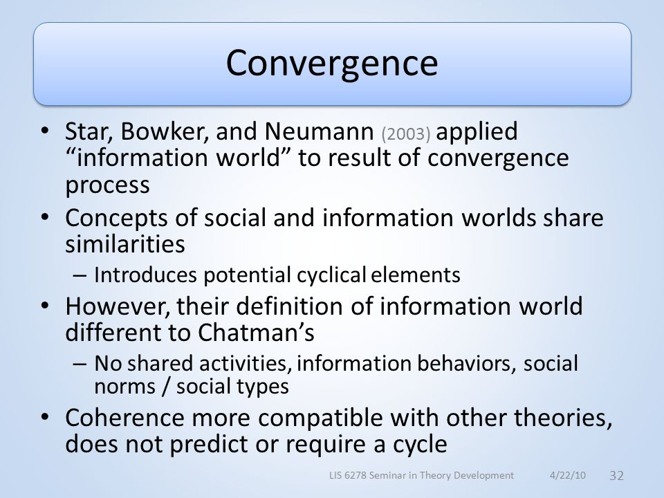 Convergence Star, Bowker, and Neumann (2003) applied information world to result of convergence process Concepts of social and information worlds share similarities – Introduces potential cyclical elements However, their definition of information world different to Chatman's – No shared activities, information behaviors, social norms / social types Coherence more compatible with other theories, does not predict or require a cycle 4/22/10LIS 6278 Seminar in Theory Development 32
