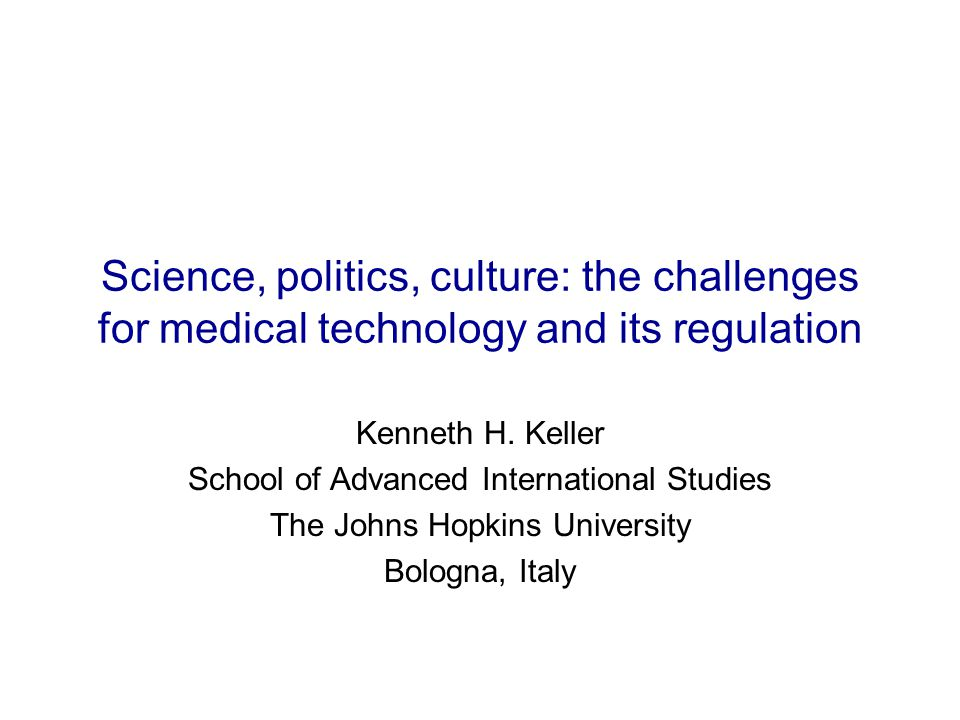 Science, politics, culture: the challenges for medical technology and its regulation Kenneth H. Keller School of Advanced International Studies The Jo