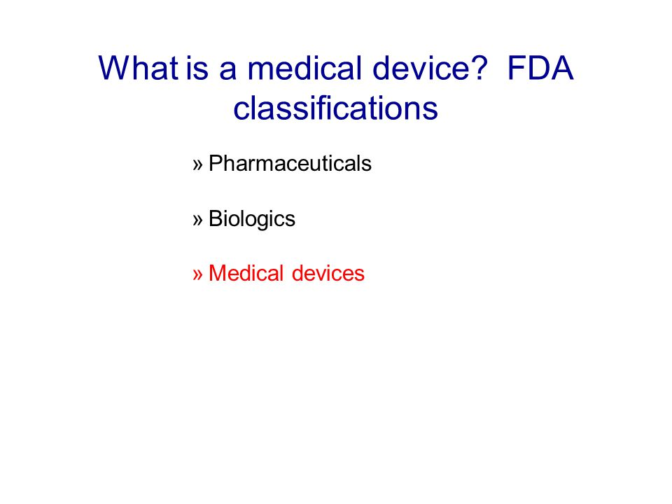 What is a medical device? FDA classifications »Pharmaceuticals »Biologics »Medical devices