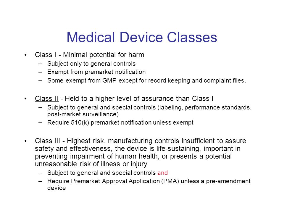 Medical Device Classes Class I - Minimal potential for harm –Subject only to general controls –Exempt from premarket notification –Some exempt from GM