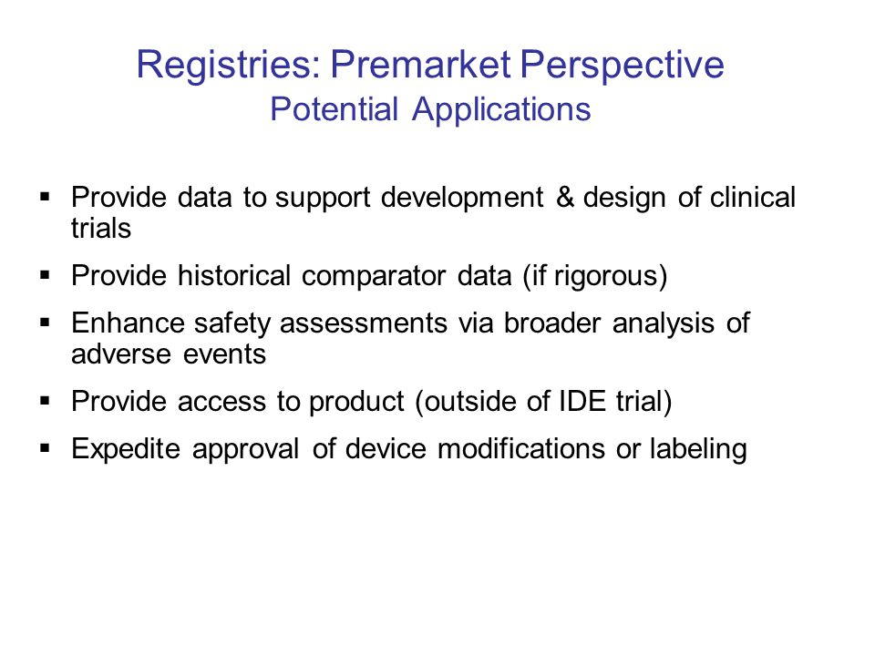 Registries: Premarket Perspective Potential Applications  Provide data to support development & design of clinical trials  Provide historical compar