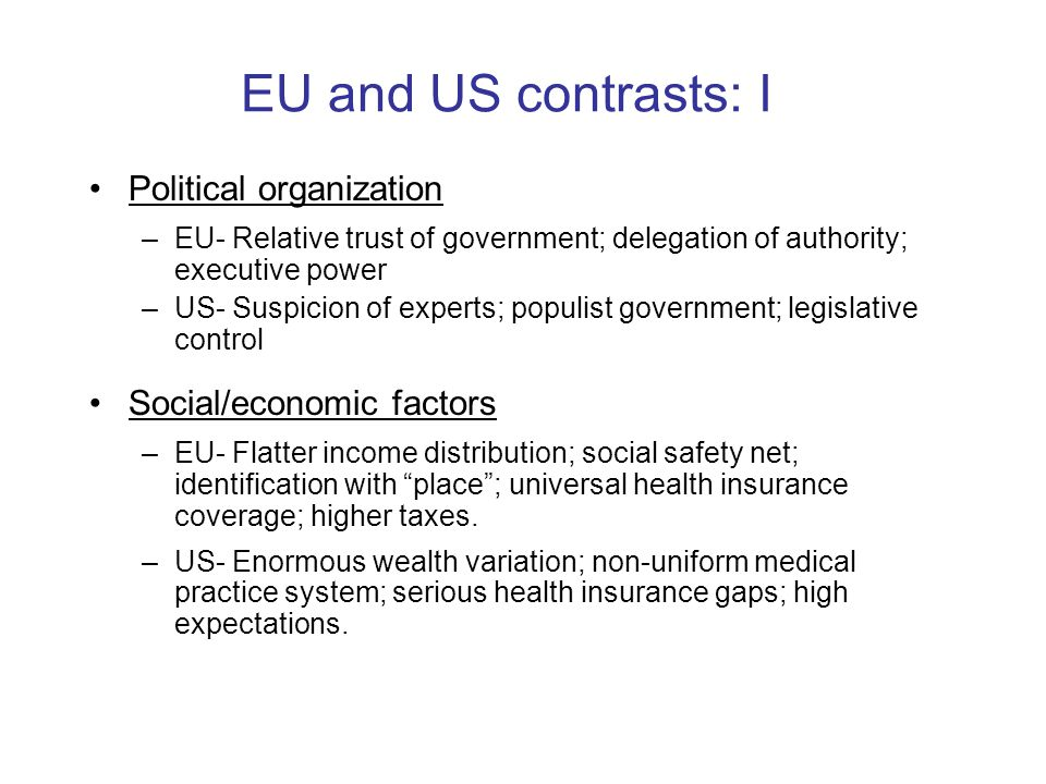 EU and US contrasts: I Political organization –EU- Relative trust of government; delegation of authority; executive power –US- Suspicion of experts; p