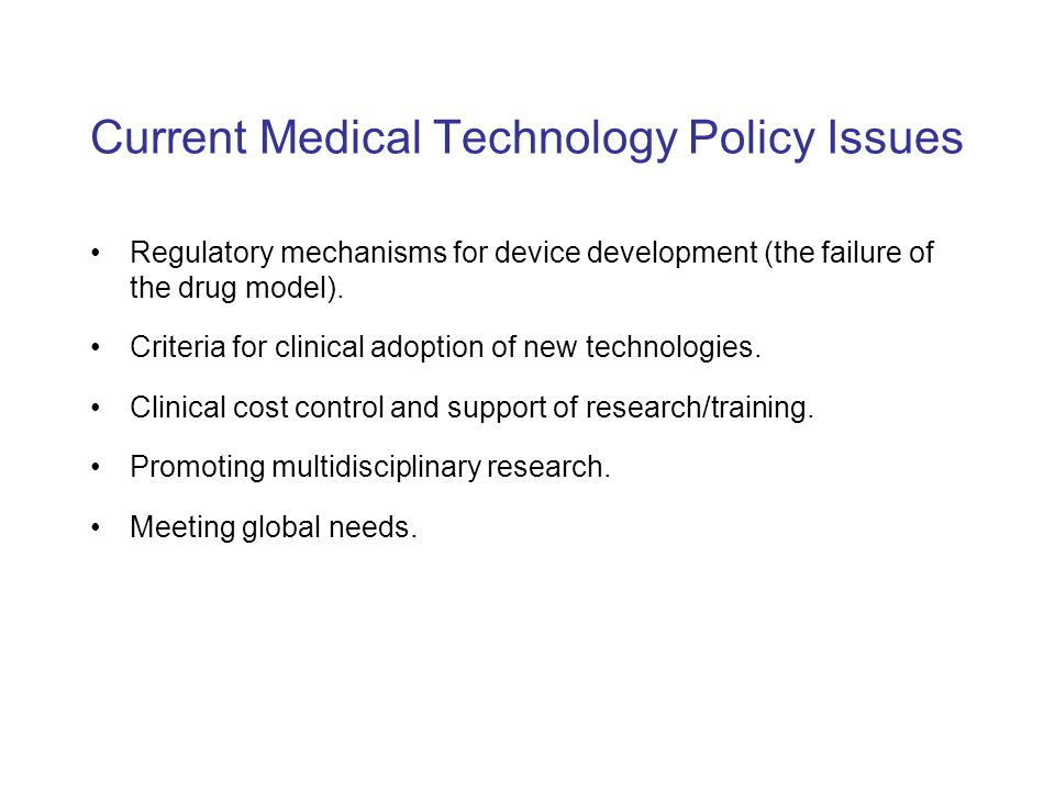 Current Medical Technology Policy Issues Regulatory mechanisms for device development (the failure of the drug model). Criteria for clinical adoption