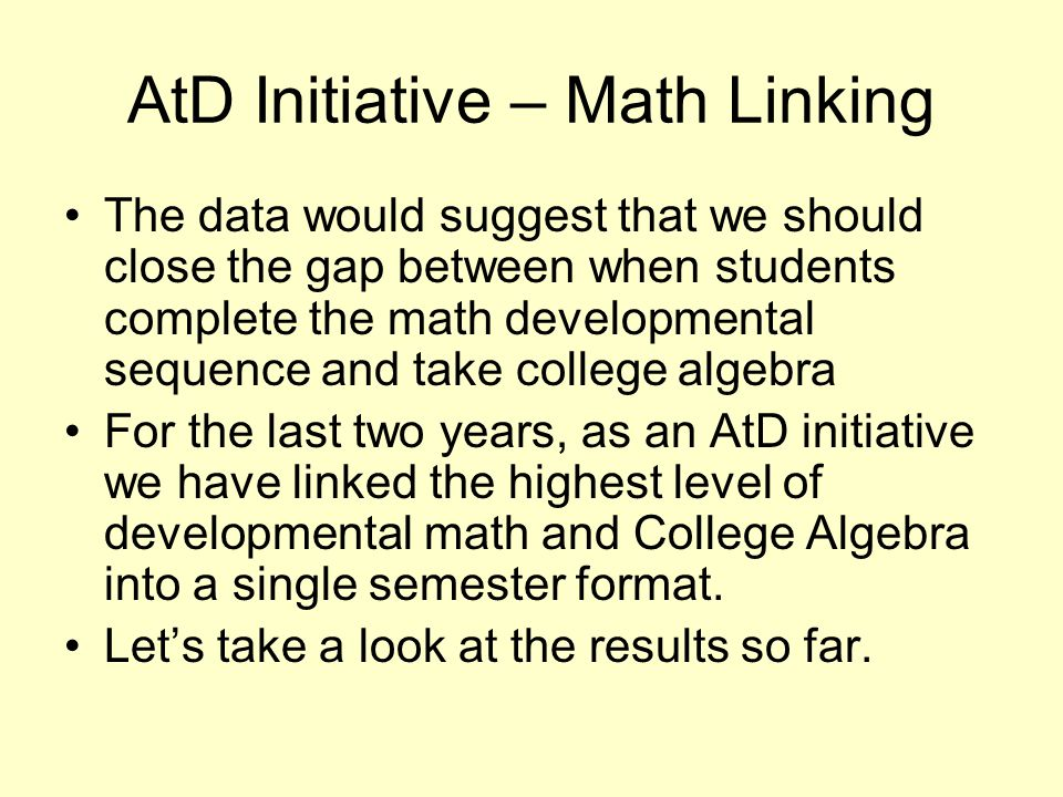 AtD Initiative – Math Linking The data would suggest that we should close the gap between when students complete the math developmental sequence and take college algebra For the last two years, as an AtD initiative we have linked the highest level of developmental math and College Algebra into a single semester format.