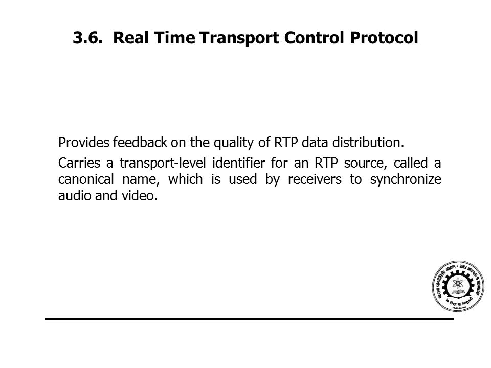 3.6. Real Time Transport Control Protocol Provides feedback on the quality of RTP data distribution. Carries a transport-level identifier for an RTP s