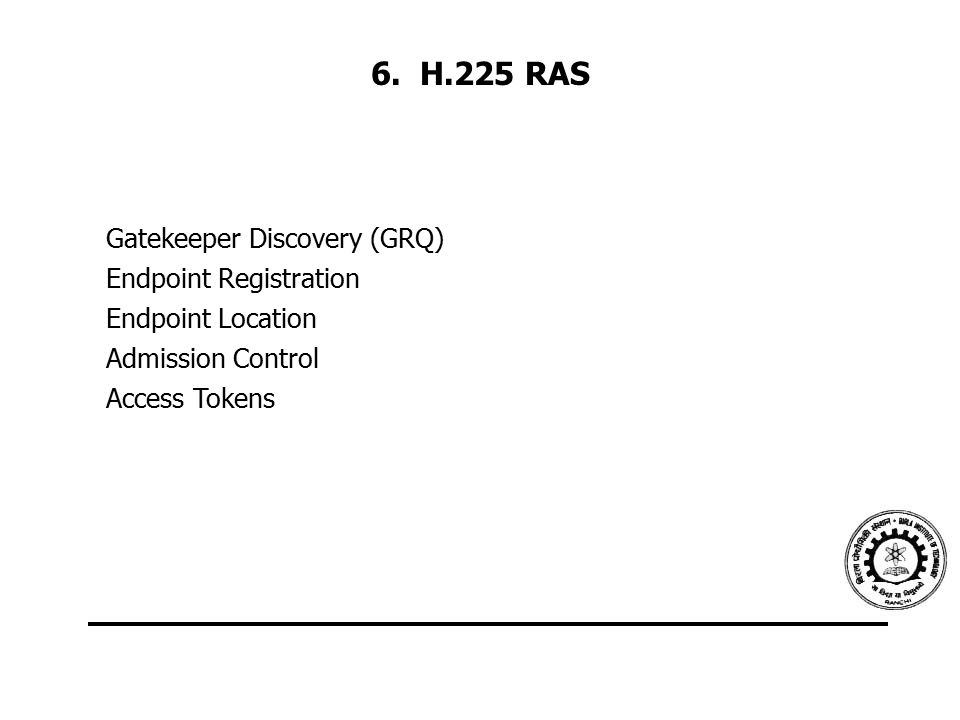 6. H.225 RAS Gatekeeper Discovery (GRQ) Endpoint Registration Endpoint Location Admission Control Access Tokens