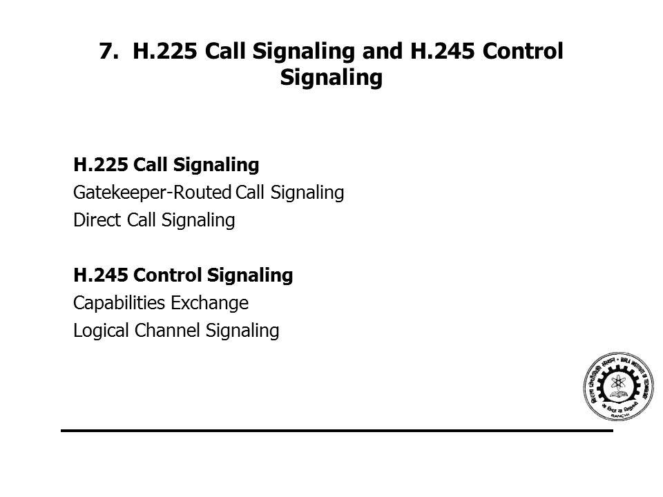 7. H.225 Call Signaling and H.245 Control Signaling H.225 Call Signaling Gatekeeper-Routed Call Signaling Direct Call Signaling H.245 Control Signalin