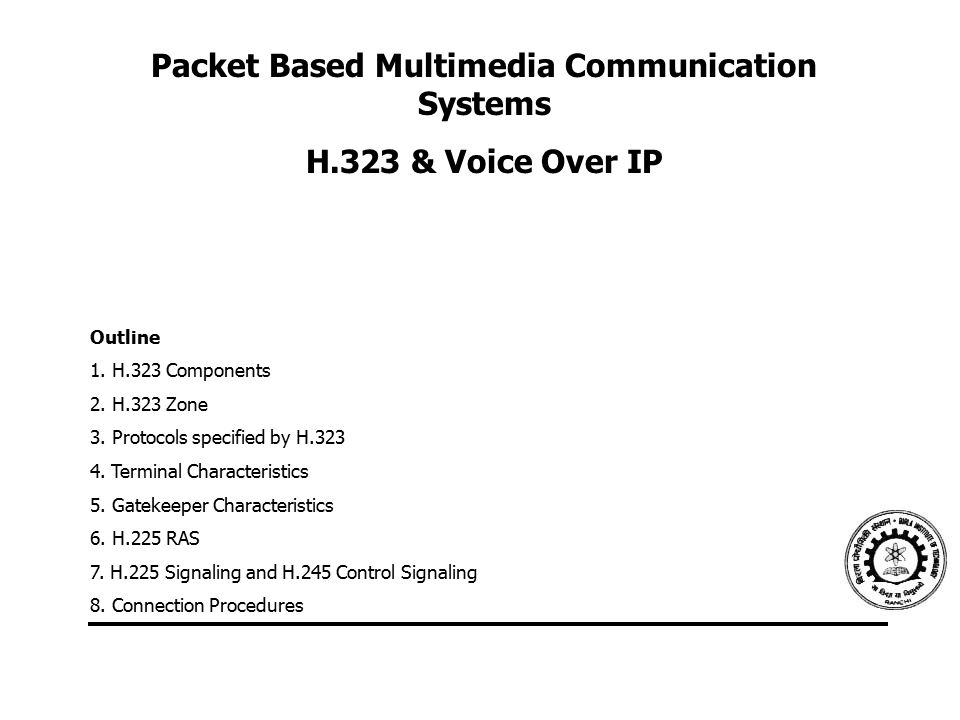 Packet Based Multimedia Communication Systems H.323 & Voice Over IP Outline 1. H.323 Components 2. H.323 Zone 3. Protocols specified by H.323 4. Termi