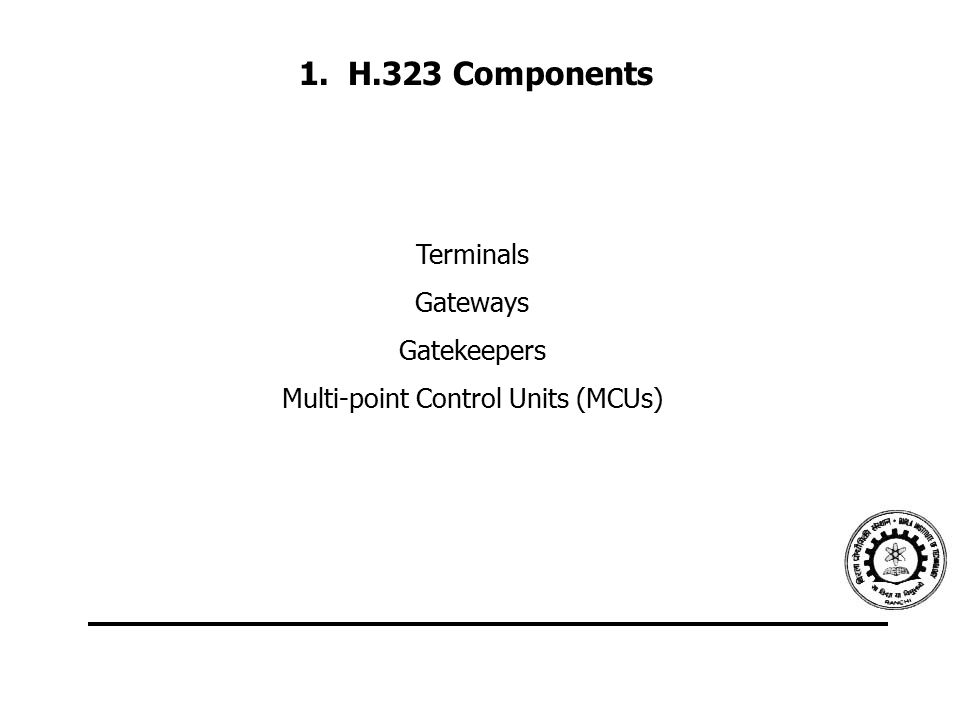 1. H.323 Components Terminals Gateways Gatekeepers Multi-point Control Units (MCUs)