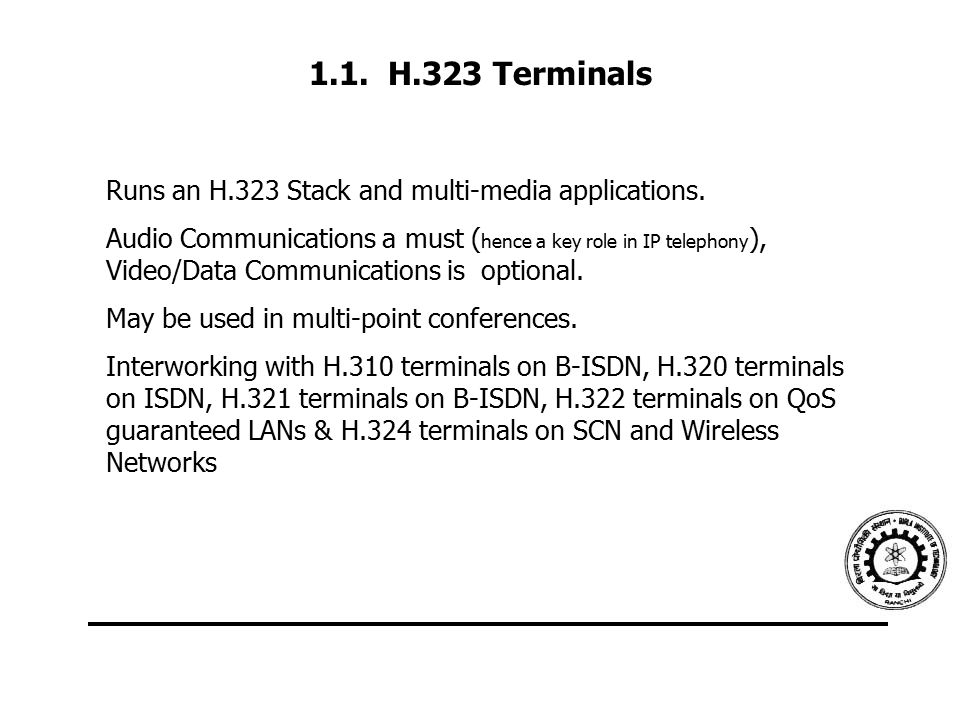 1.1. H.323 Terminals Runs an H.323 Stack and multi-media applications. Audio Communications a must ( hence a key role in IP telephony ), Video/Data Co